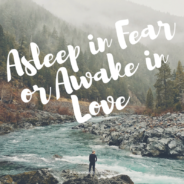 Asleep in Fear or Awake in Love